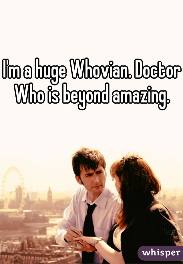 I'm a huge Whovian. Doctor Who is beyond amazing.