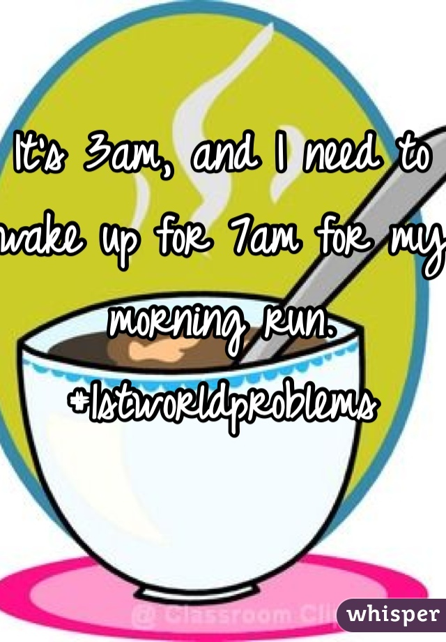 It's 3am, and I need to wake up for 7am for my morning run. #1stworldproblems