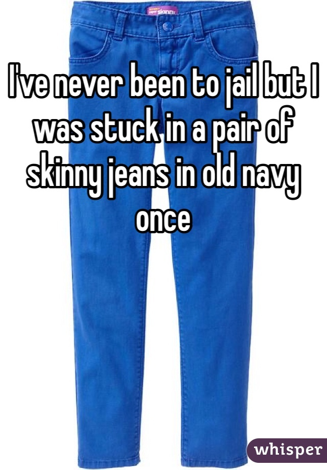 I've never been to jail but I was stuck in a pair of skinny jeans in old navy once