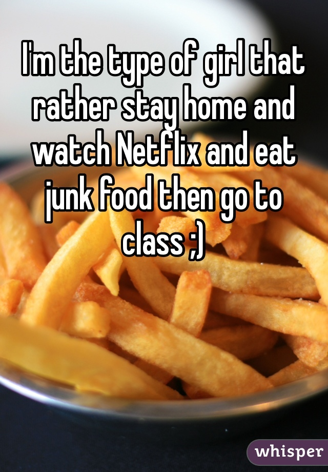 I'm the type of girl that rather stay home and watch Netflix and eat junk food then go to class ;)