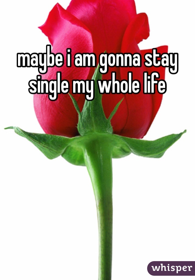 maybe i am gonna stay single my whole life