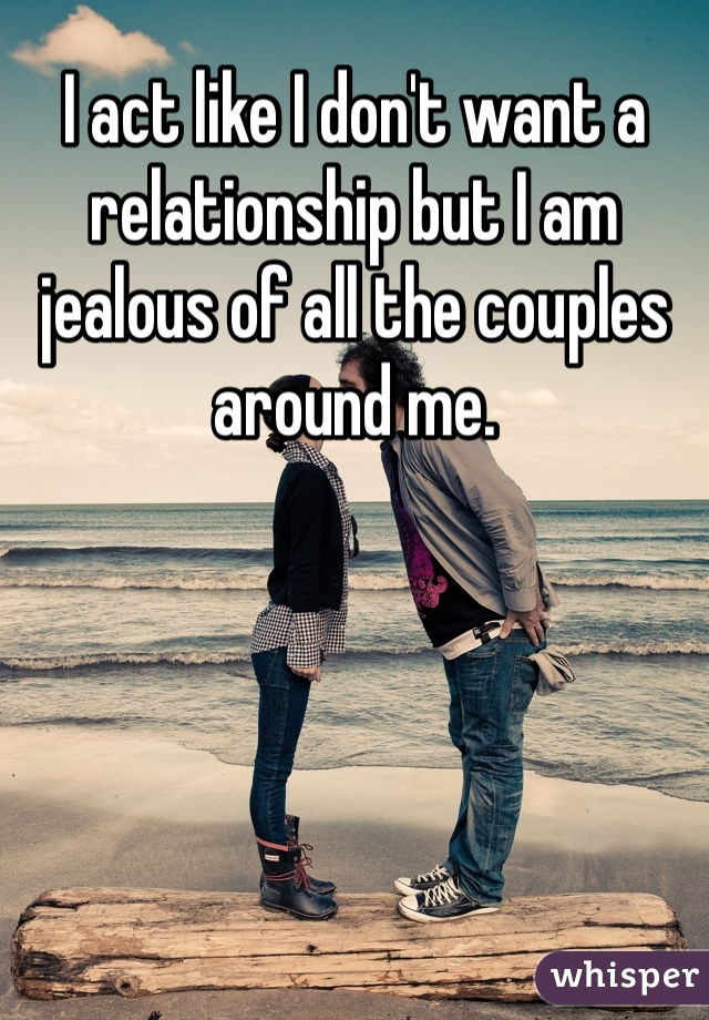 I act like I don't want a relationship but I am jealous of all the couples around me.