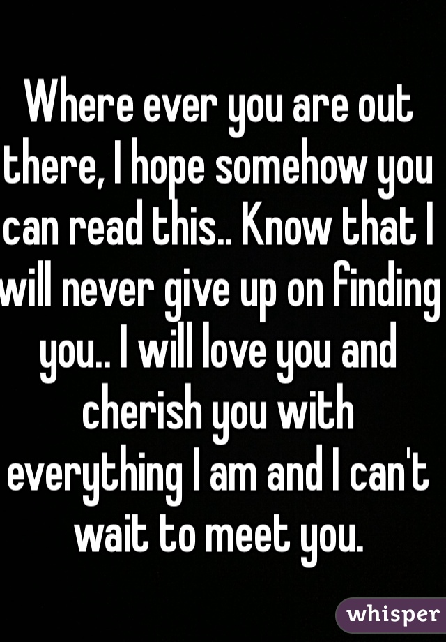 Where ever you are out there, I hope somehow you can read this.. Know that I will never give up on finding you.. I will love you and cherish you with everything I am and I can't wait to meet you.