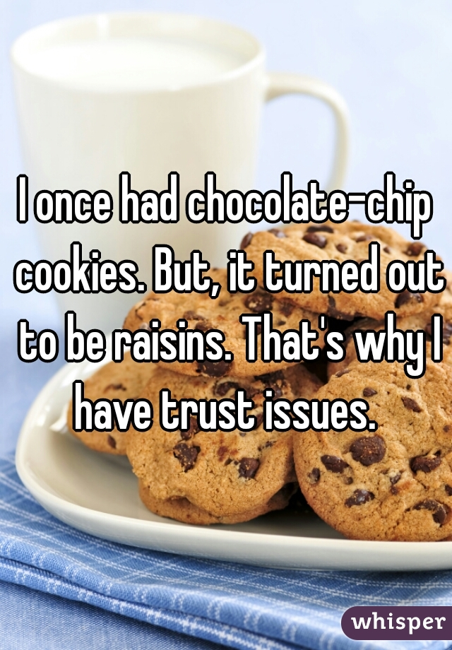 I once had chocolate-chip cookies. But, it turned out to be raisins. That's why I have trust issues.