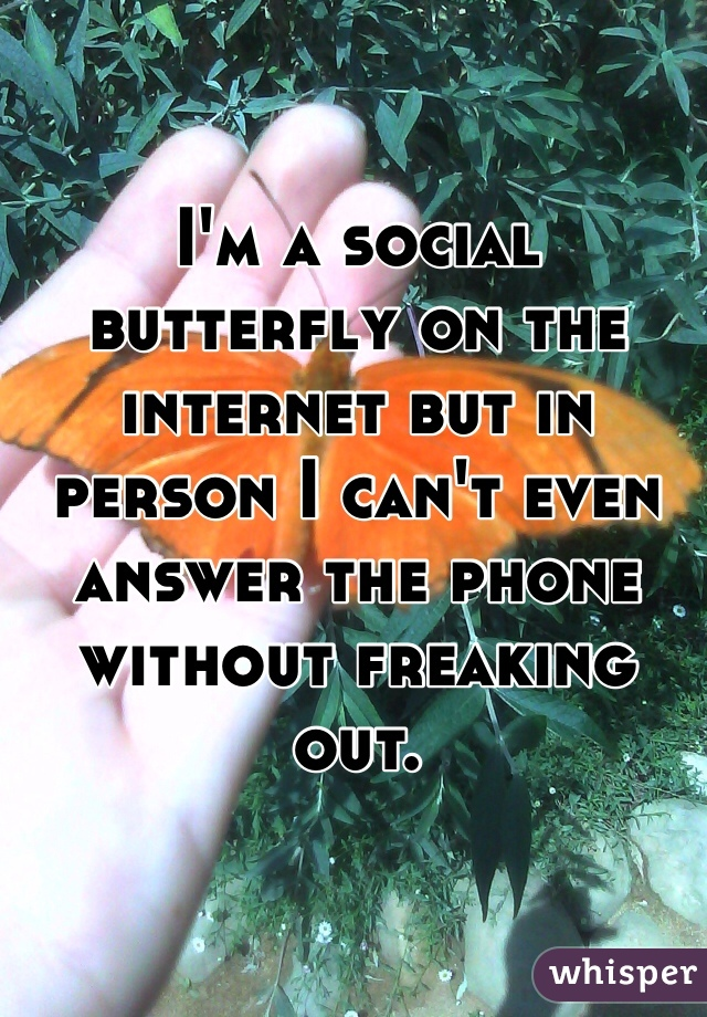 I'm a social butterfly on the internet but in person I can't even answer the phone without freaking out.