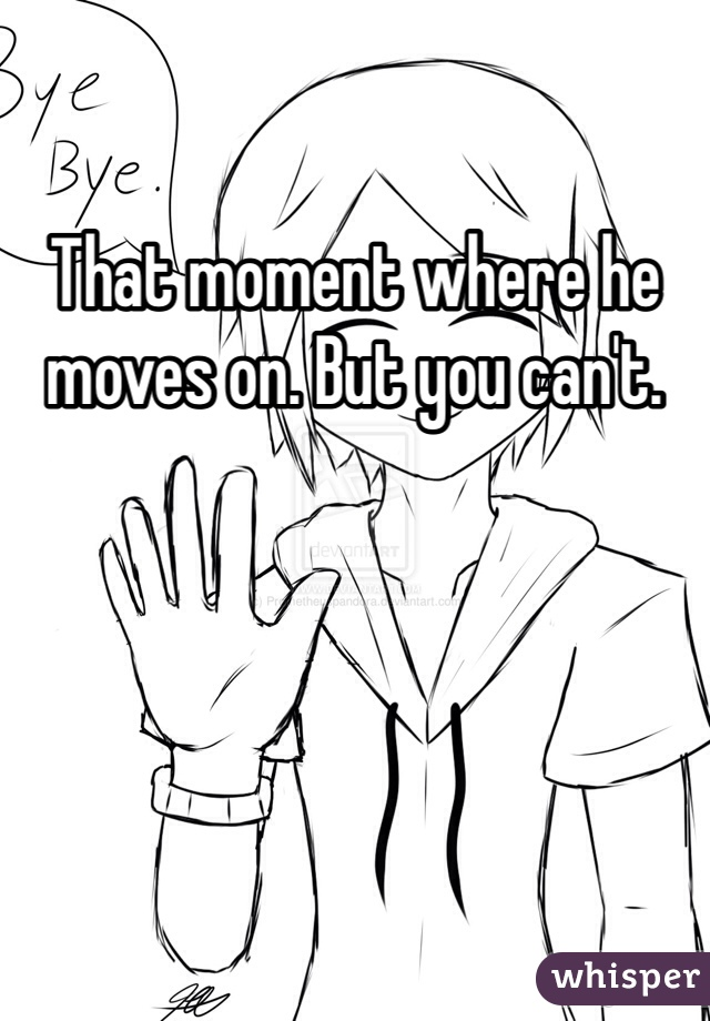 That moment where he moves on. But you can't.
