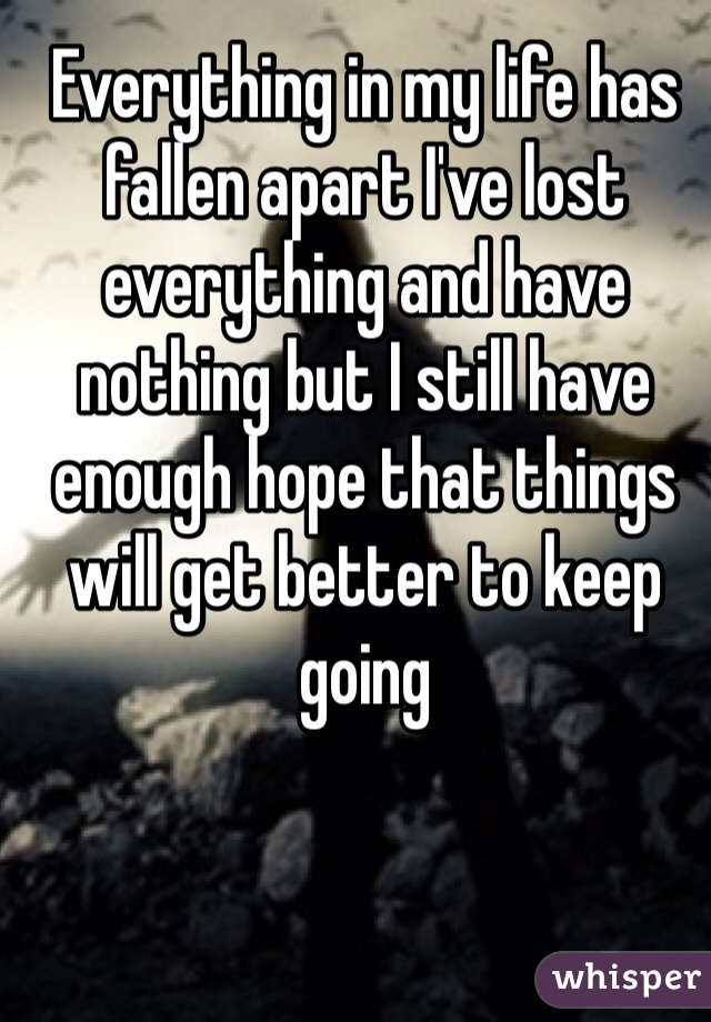Everything in my life has fallen apart I've lost everything and have nothing but I still have enough hope that things will get better to keep going