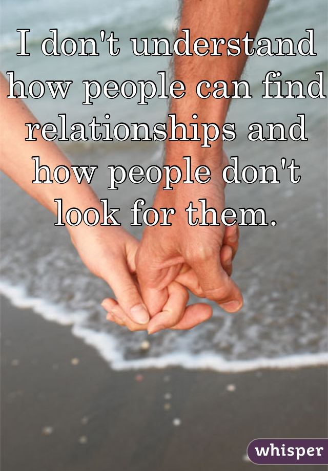 I don't understand how people can find relationships and how people don't look for them.