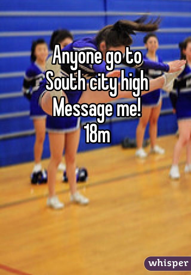 Anyone go to South city high Message me! 18m