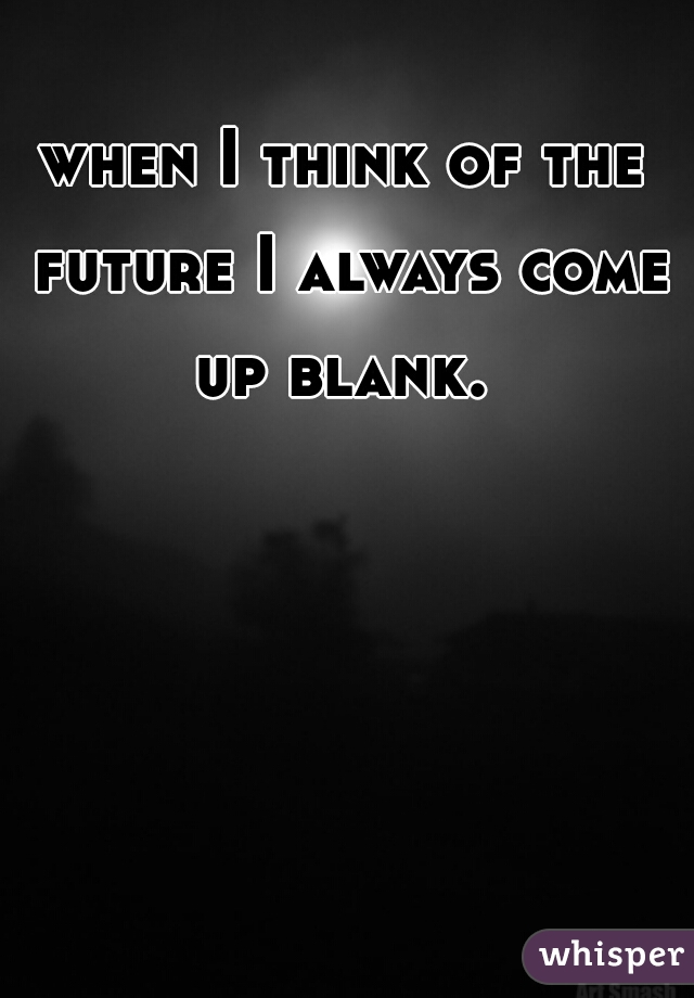 when I think of the future I always come up blank.