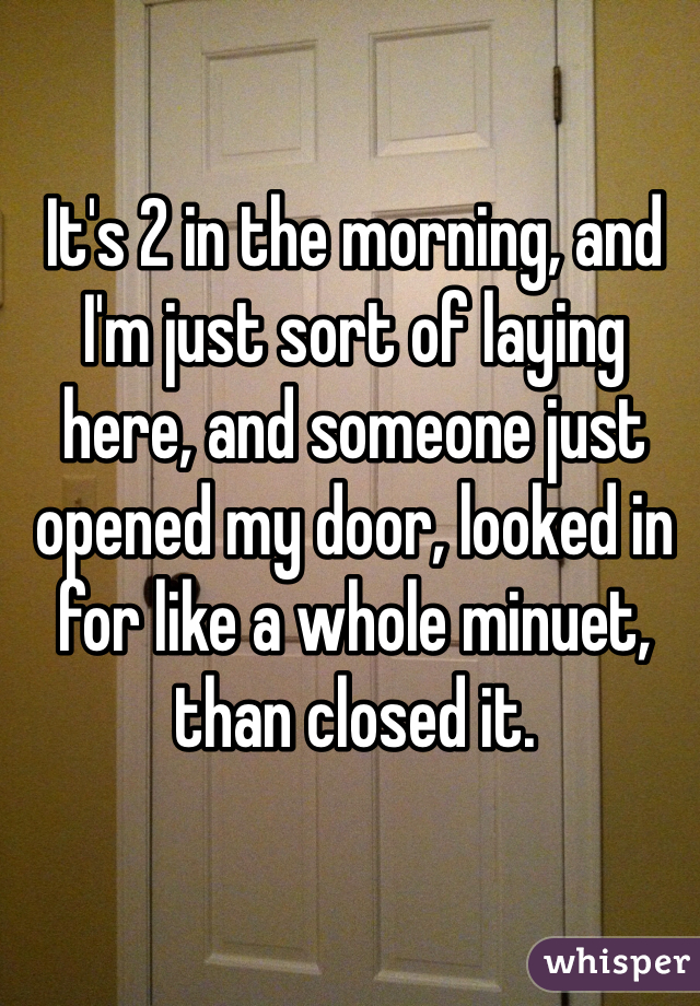 It's 2 in the morning, and I'm just sort of laying here, and someone just opened my door, looked in for like a whole minuet, than closed it.
