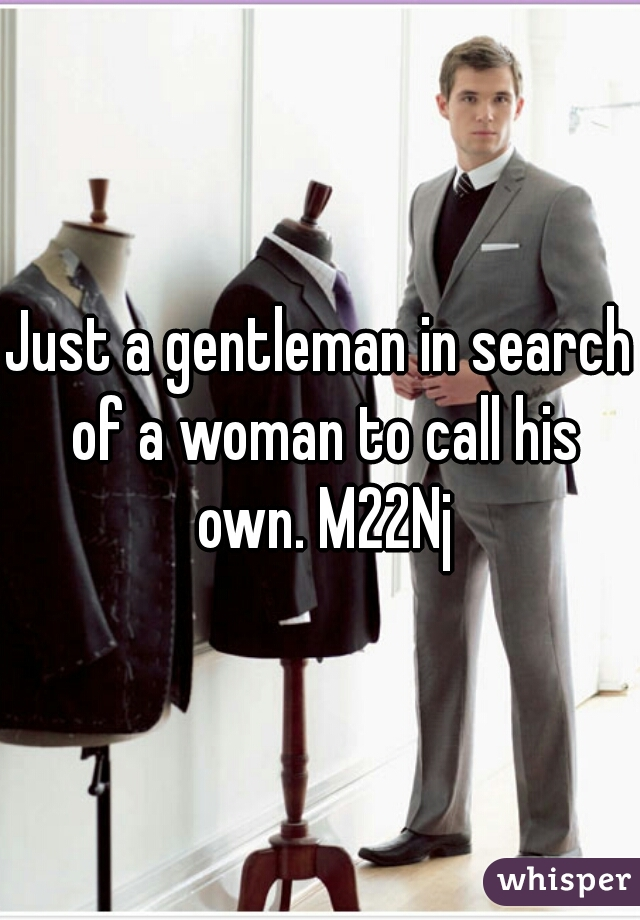 Just a gentleman in search of a woman to call his own. M22Nj