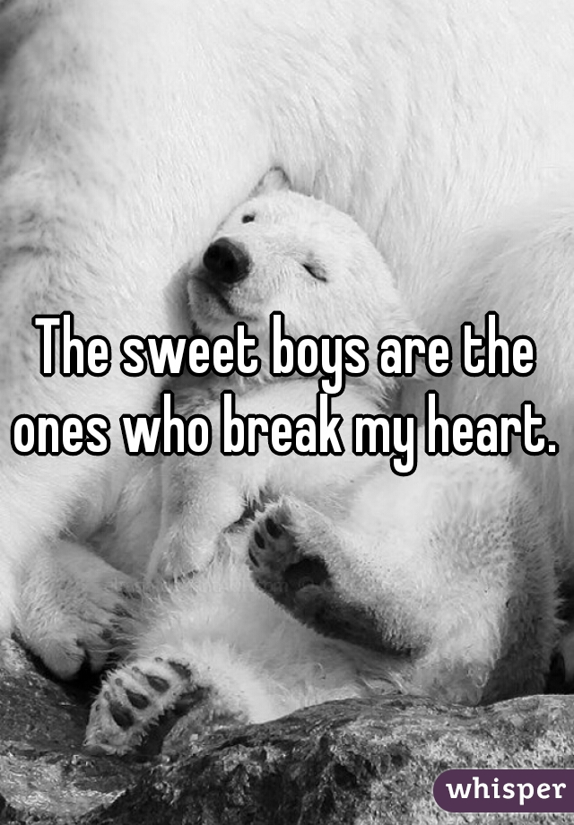 The sweet boys are the ones who break my heart.