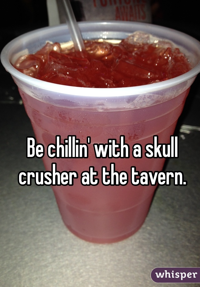 Be chillin' with a skull crusher at the tavern.