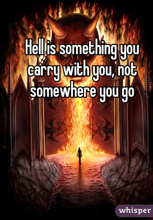 Hell is something you carry with you, not somewhere you go