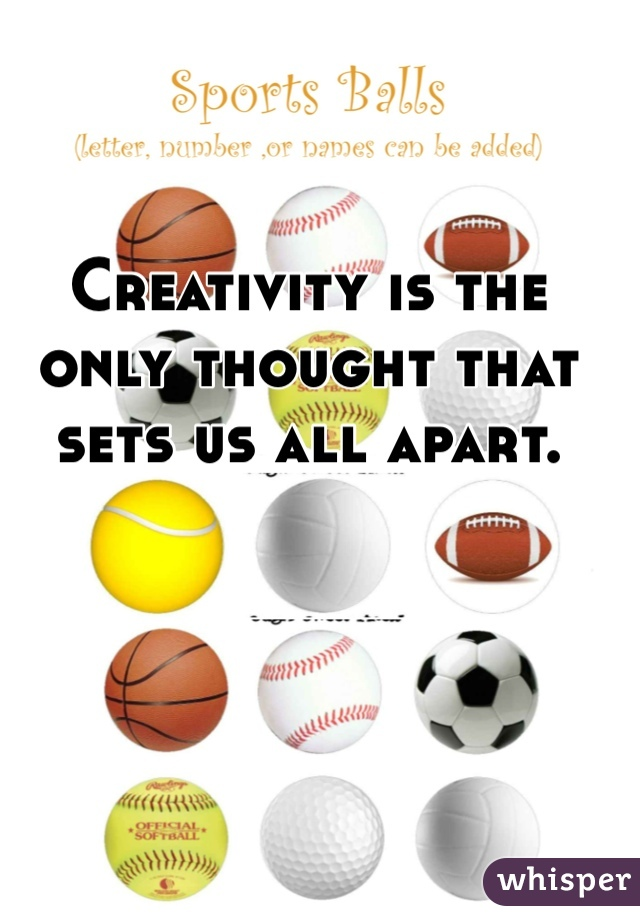 Creativity is the only thought that sets us all apart.