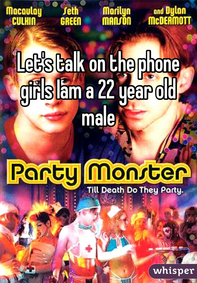 Let's talk on the phone girls Iam a 22 year old male