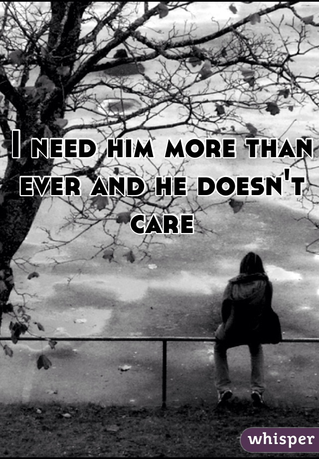 I need him more than ever and he doesn't care