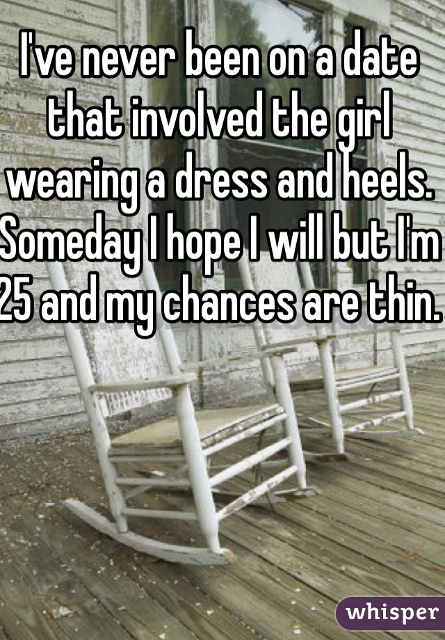 I've never been on a date that involved the girl wearing a dress and heels. Someday I hope I will but I'm 25 and my chances are thin.