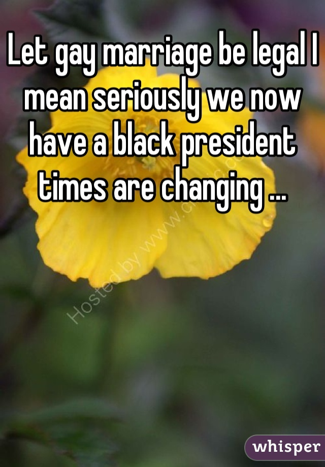 Let gay marriage be legal I mean seriously we now have a black president times are changing ...