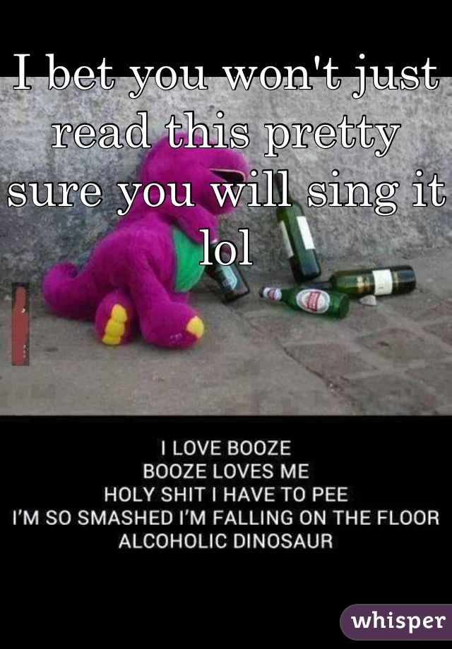 I bet you won't just read this pretty sure you will sing it lol