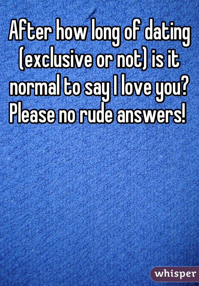 After how long of dating (exclusive or not) is it normal to say I love you? Please no rude answers!
