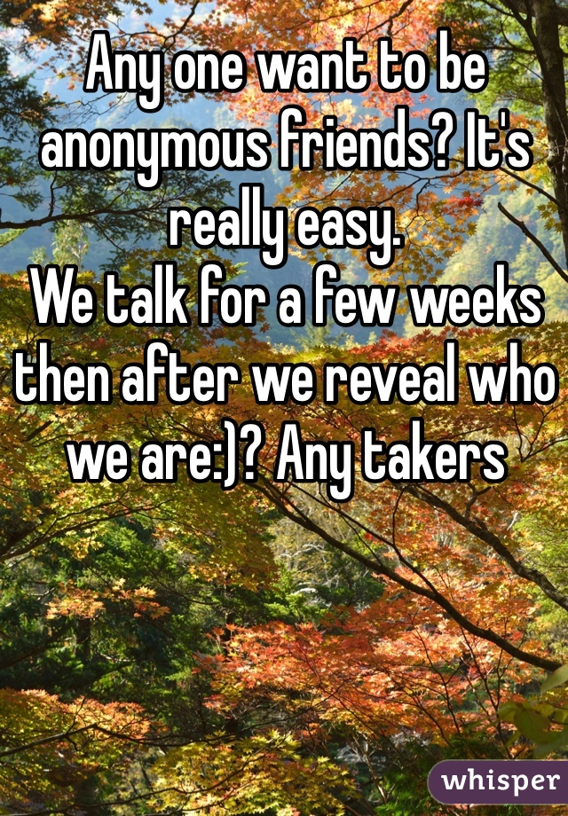 Any one want to be anonymous friends? It's really easy. We talk for a few weeks then after we reveal who we are:)? Any takers