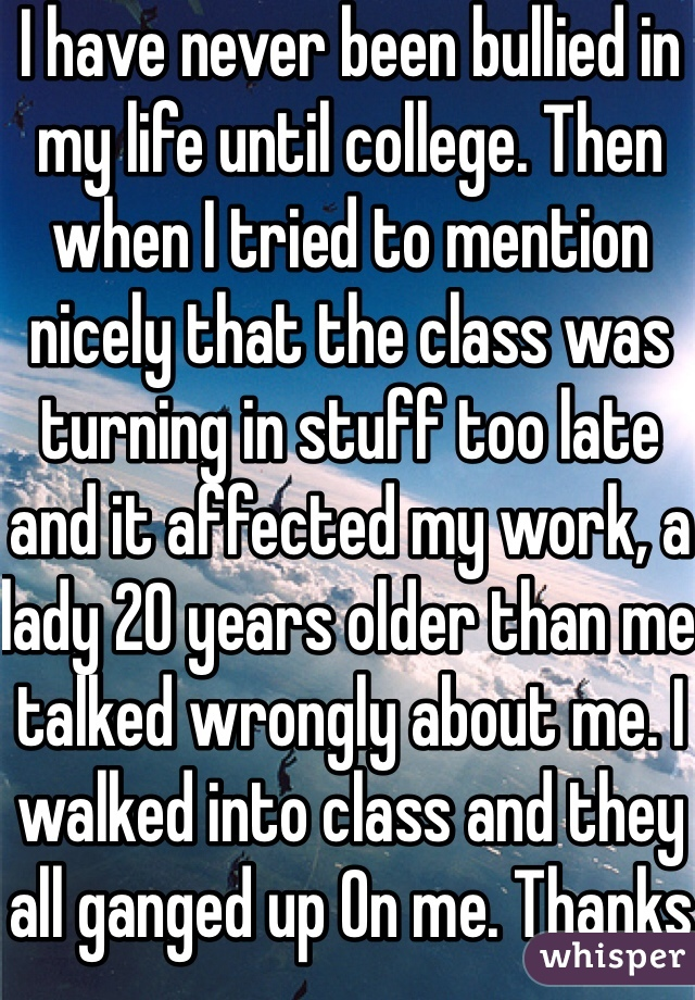I have never been bullied in my life until college. Then when I tried to mention nicely that the class was turning in stuff too late and it affected my work, a lady 20 years older than me talked wrongly about me. I walked into class and they all ganged up On me. Thanks adults!