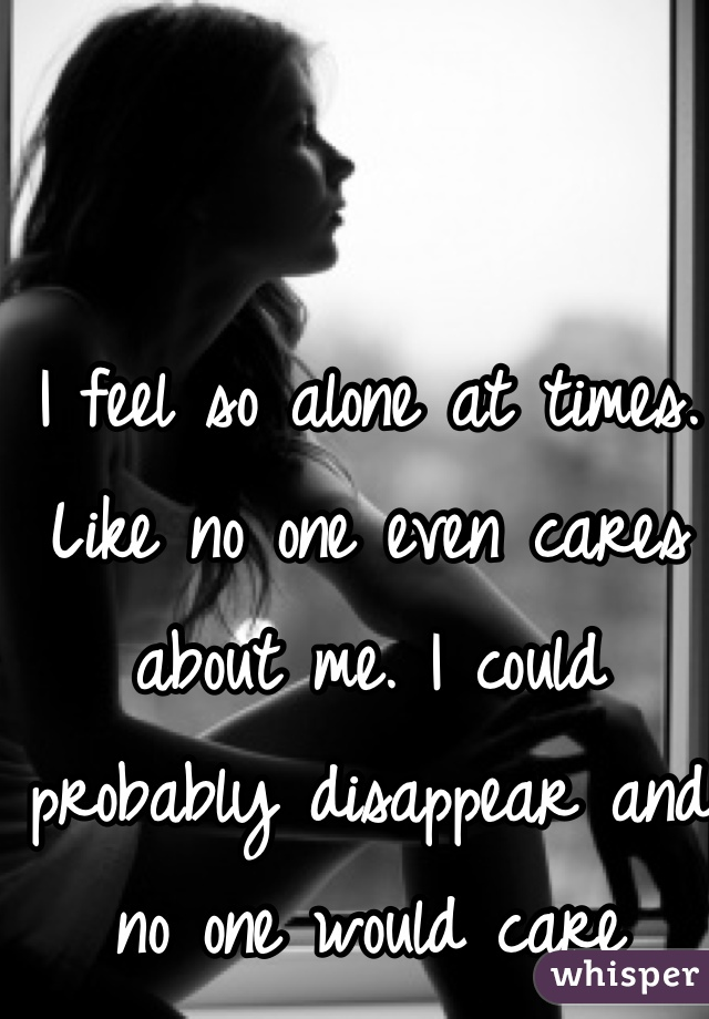 I feel so alone at times. Like no one even cares about me. I could probably disappear and no one would care