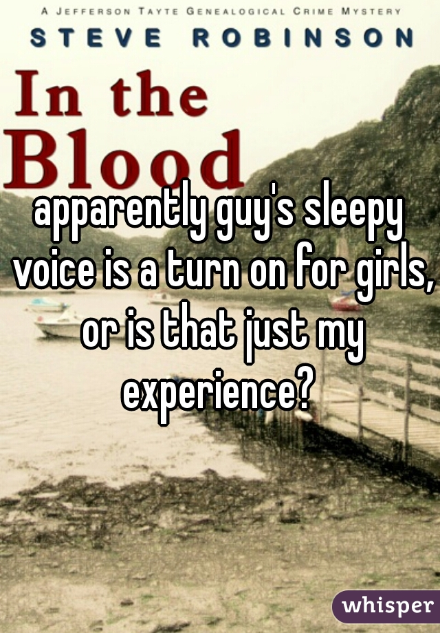 apparently guy's sleepy voice is a turn on for girls, or is that just my experience?