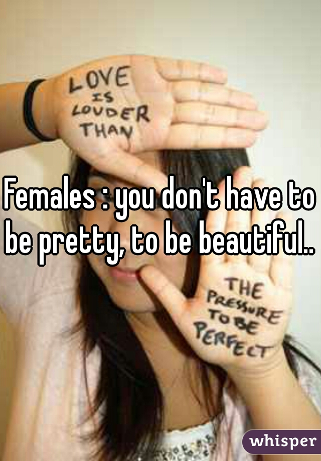Females : you don't have to be pretty, to be beautiful..
