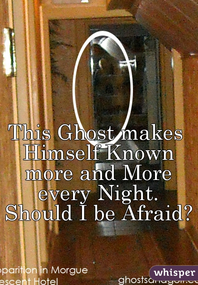 This Ghost makes Himself Known more and More every Night. Should I be Afraid??