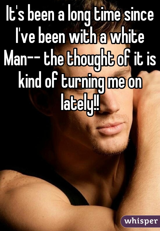 It's been a long time since I've been with a white Man-- the thought of it is kind of turning me on lately!!