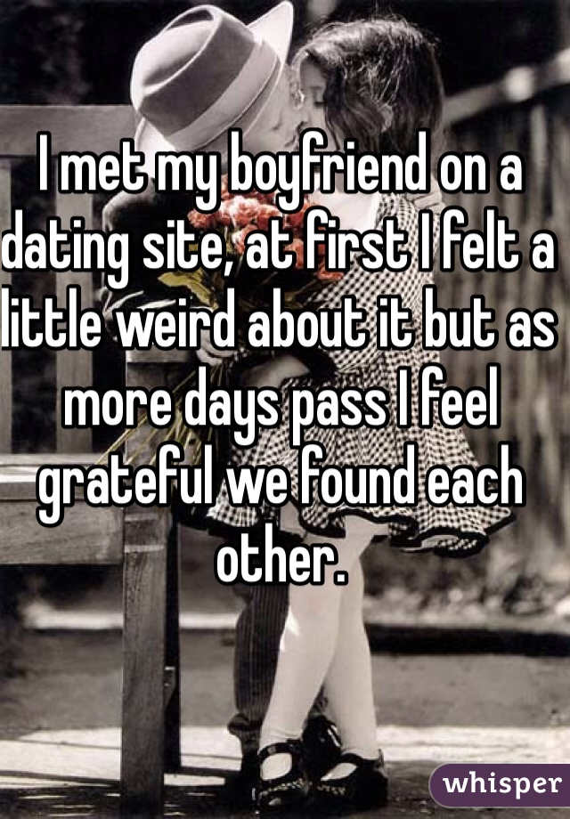 I met my boyfriend on a dating site, at first I felt a little weird about it but as more days pass I feel grateful we found each other.