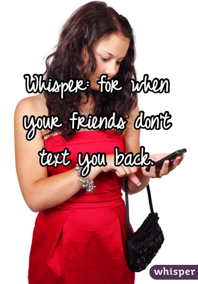 Whisper: for when your friends don't text you back.