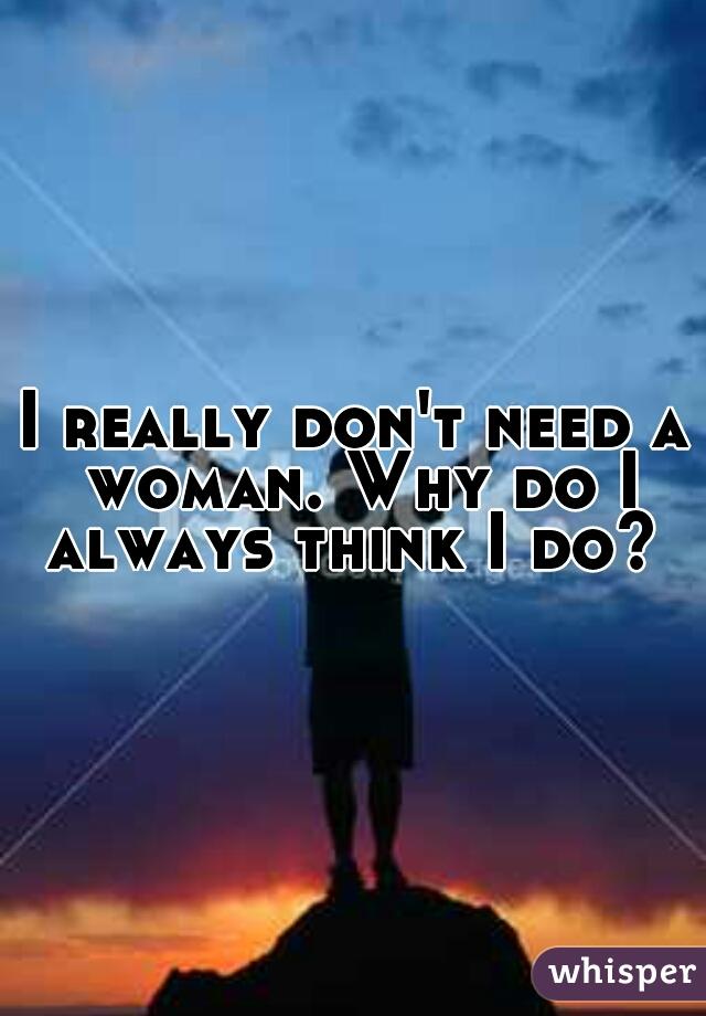 I really don't need a woman. Why do I always think I do?