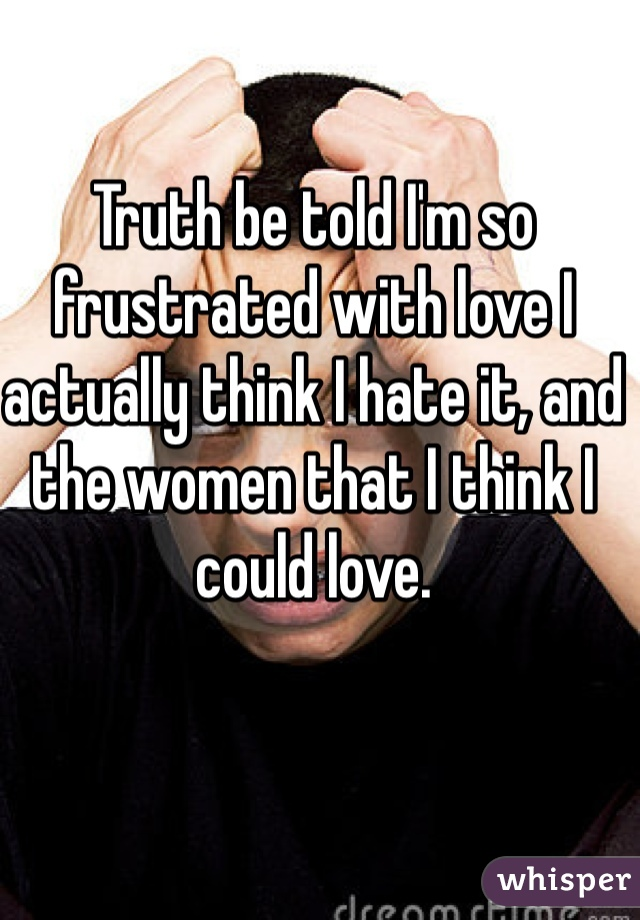 Truth be told I'm so frustrated with love I actually think I hate it, and the women that I think I could love.