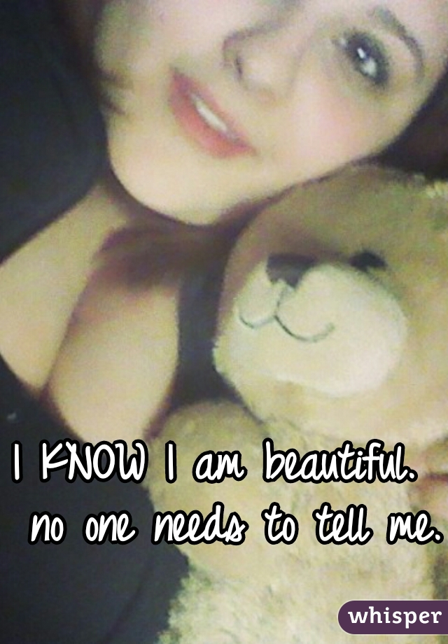 I KNOW I am beautiful.  no one needs to tell me.
