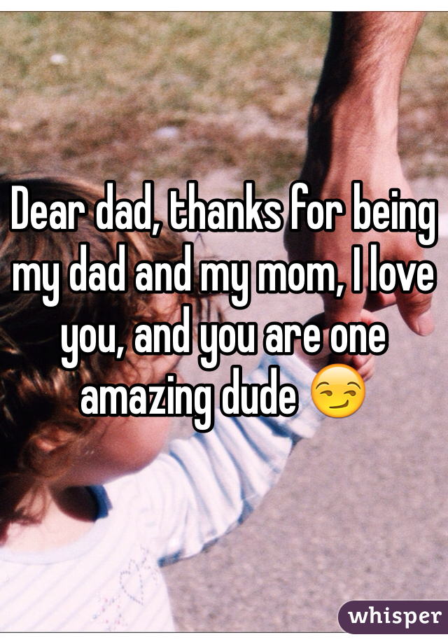 Dear dad, thanks for being my dad and my mom, I love you, and you are one amazing dude 😏