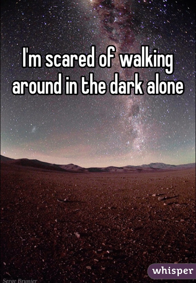 I'm scared of walking around in the dark alone