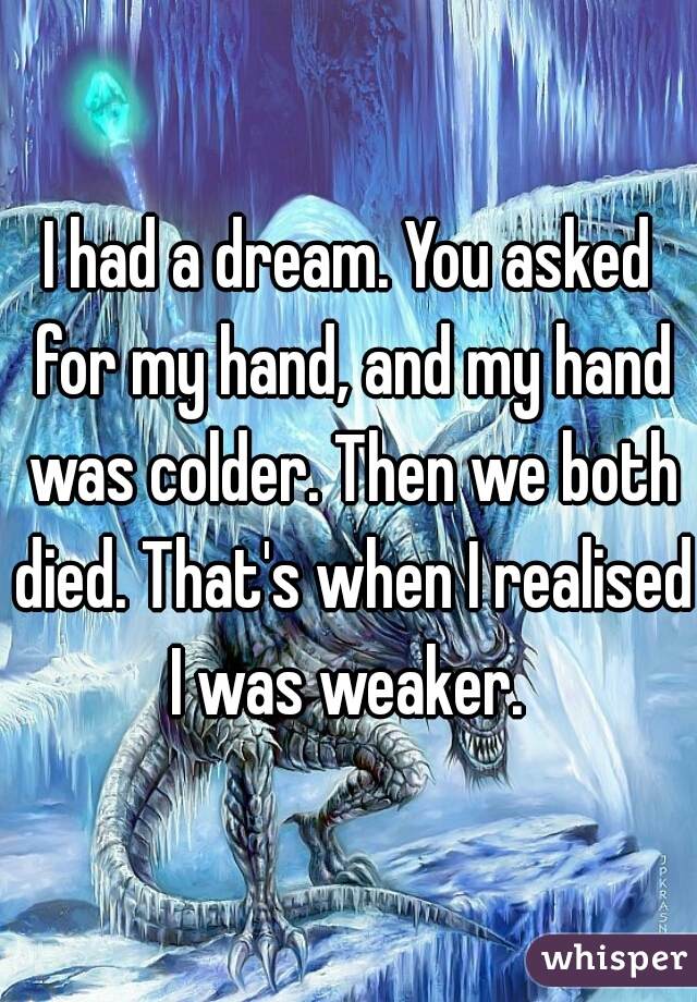 I had a dream. You asked for my hand, and my hand was colder. Then we both died. That's when I realised I was weaker.