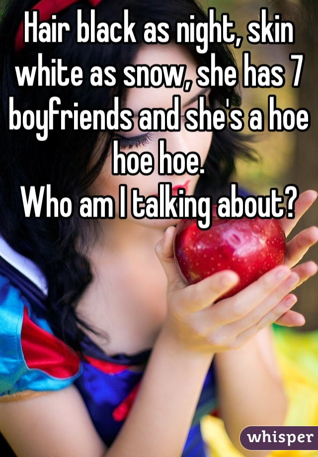 Hair black as night, skin white as snow, she has 7 boyfriends and she's a hoe hoe hoe.  Who am I talking about?