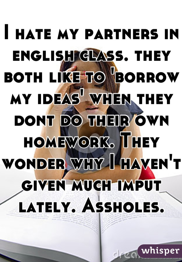 I hate my partners in english class. they both like to 'borrow my ideas' when they dont do their own homework. They wonder why I haven't given much imput lately. Assholes.