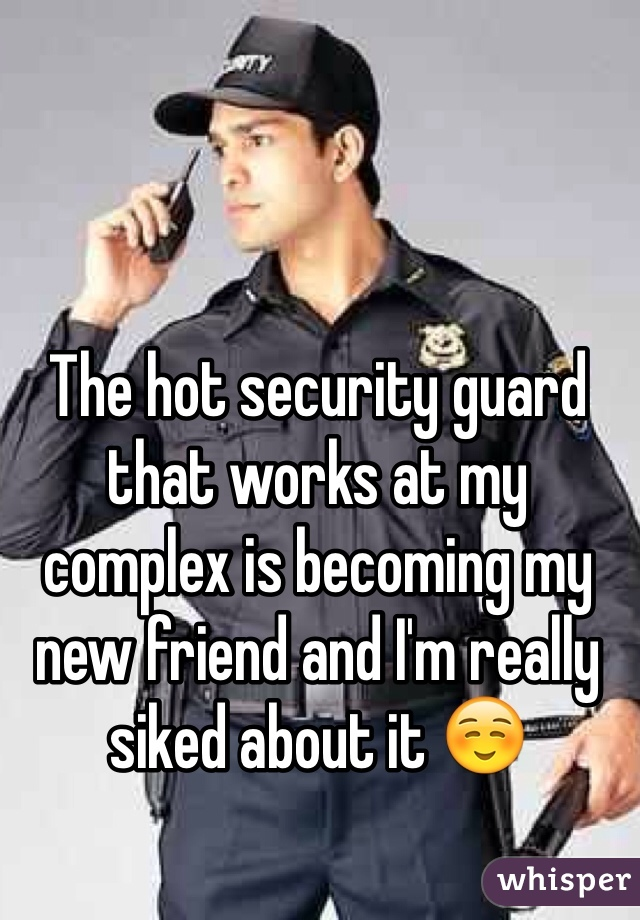 The hot security guard that works at my complex is becoming my new friend and I'm really siked about it ☺️