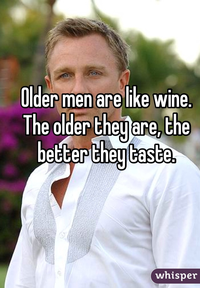 Older men are like wine. The older they are, the better they taste.