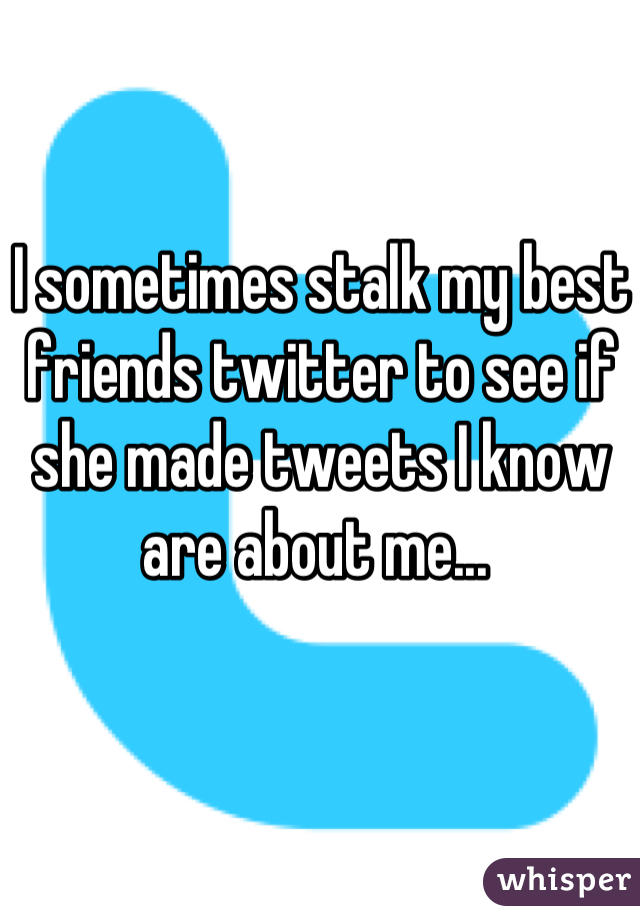 I sometimes stalk my best friends twitter to see if she made tweets I know are about me...