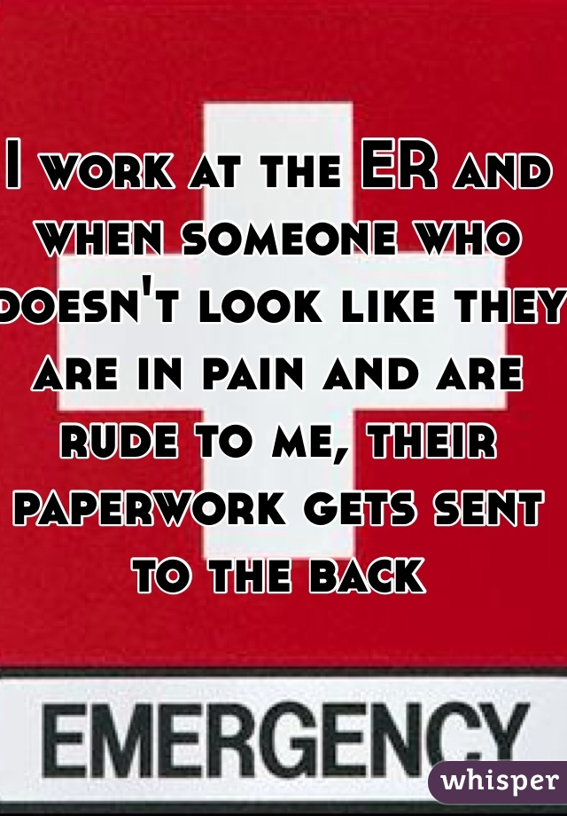 I work at the ER and when someone who doesn't look like they are in pain and are rude to me, their paperwork gets sent to the back