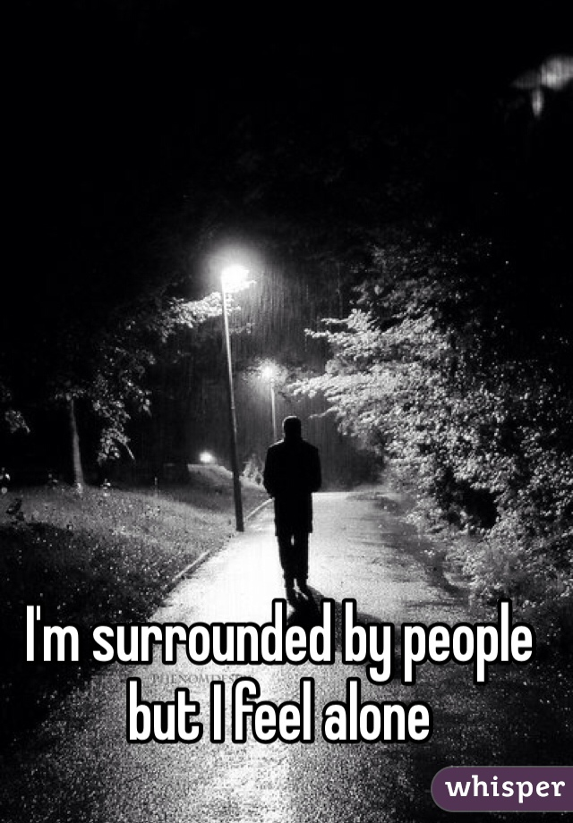 I'm surrounded by people but I feel alone