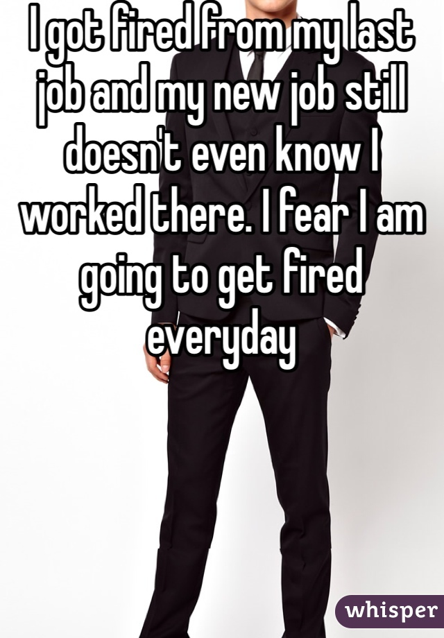 I got fired from my last job and my new job still doesn't even know I worked there. I fear I am going to get fired everyday