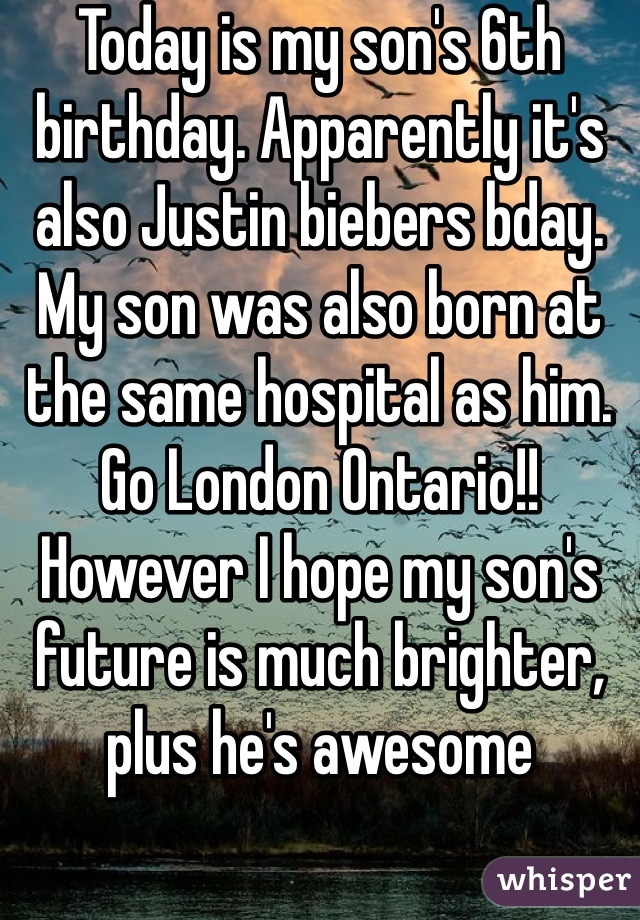 Today is my son's 6th birthday. Apparently it's also Justin biebers bday. My son was also born at the same hospital as him. Go London Ontario!! However I hope my son's future is much brighter, plus he's awesome